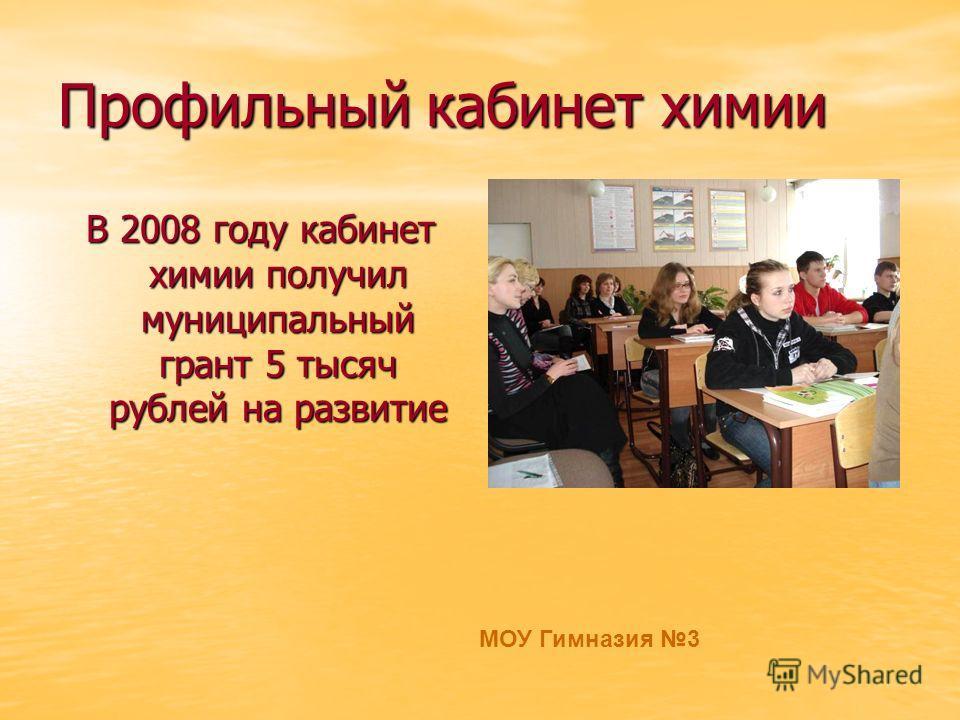 Профильный кабинет химии В 2008 году кабинет химии получил муниципальный грант 5 тысяч рублей на развитие МОУ Гимназия 3