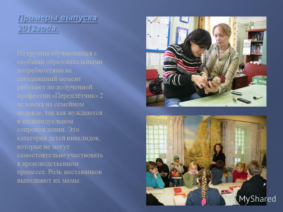 Примеры выпуска 2012 года. Из группы обучающихся с особыми образовательными потребностями на сегодняшний момент работают по полученной профессии «Переплётчик» 2 человека на семейном подряде, так как нуждаются в индивидуальном сопровождении. Это катег