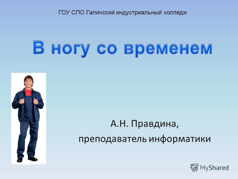 А.Н. Правдина, преподаватель информатики ГОУ СПО Галичский индустриальный колледж