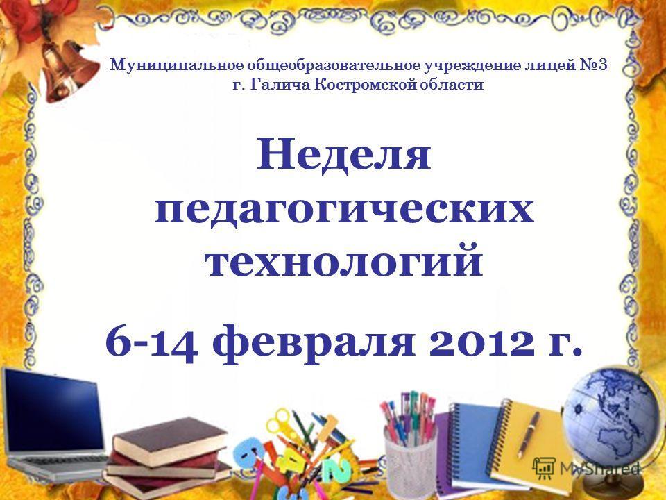 Неделя педагогических технологий 6-14 февраля 2012 г. Муниципальное общеобразовательное учреждение лицей 3 г. Галича Костромской области