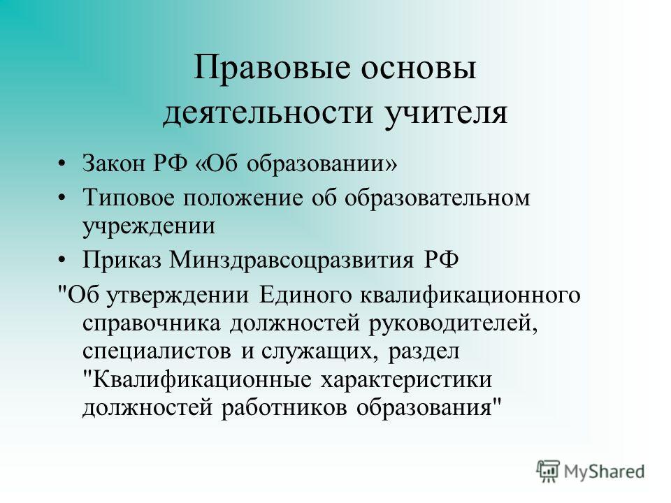 Правовые основы деятельности учителя Закон РФ «Об образовании» Типовое положение об образовательном учреждении Приказ Минздравсоцразвития РФ