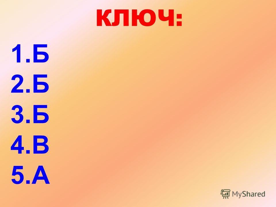 КЛЮЧ: 1.Б 2.Б 3.Б 4.В 5.А