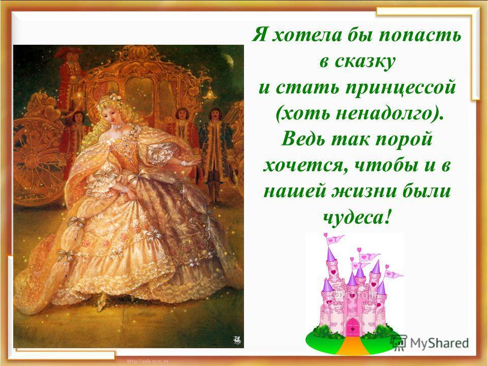 Я хотела бы попасть в сказку и стать принцессой (хоть ненадолго). Ведь так порой хочется, чтобы и в нашей жизни были чудеса!