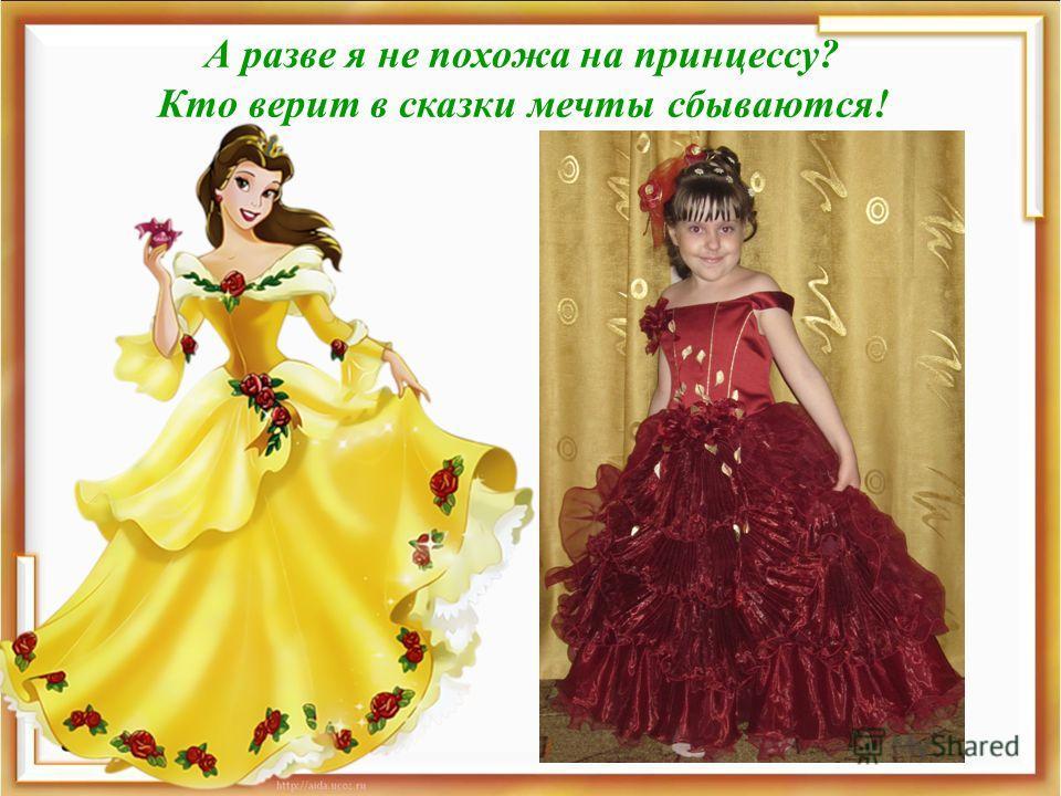 А разве я не похожа на принцессу? Кто верит в сказки мечты сбываются!