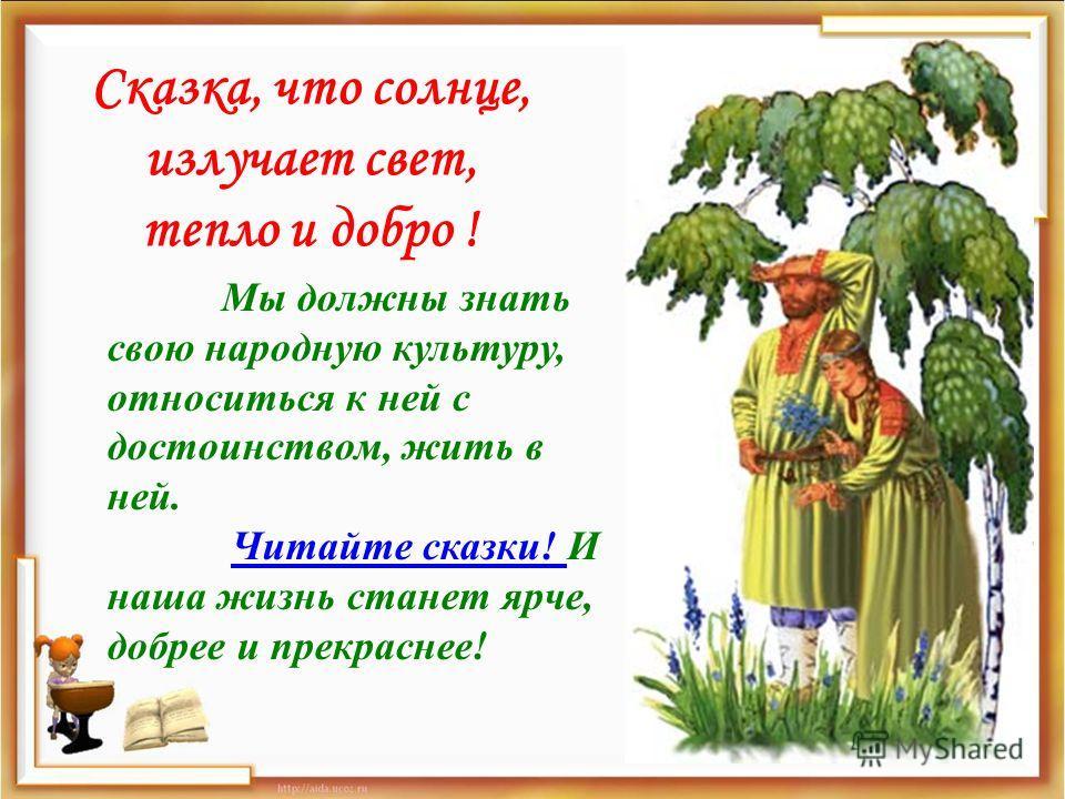 Сказка, что солнце, излучает свет, тепло и добро ! Мы должны знать свою народную культуру, относиться к ней с достоинством, жить в ней. Читайте сказки! И наша жизнь станет ярче, добрее и прекраснее!Читайте сказки!