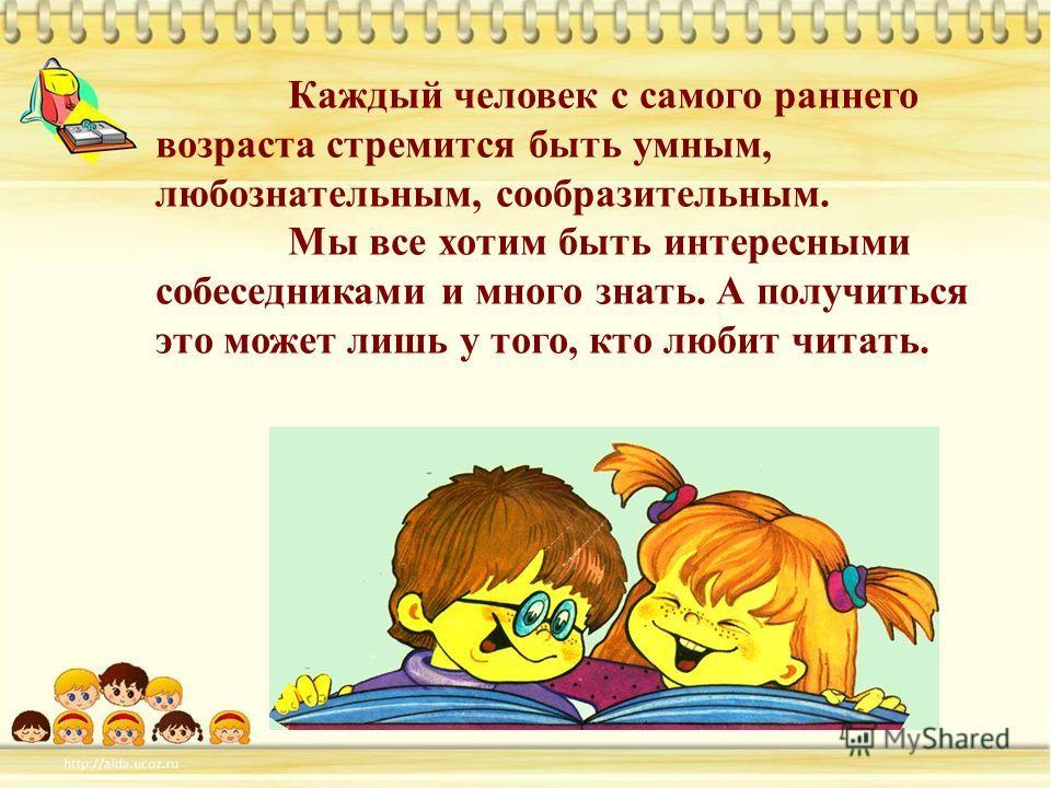 Каждый человек с самого раннего возраста стремится быть умным, любознательным, сообразительным. Мы все хотим быть интересными собеседниками и много знать. А получиться это может лишь у того, кто любит читать.