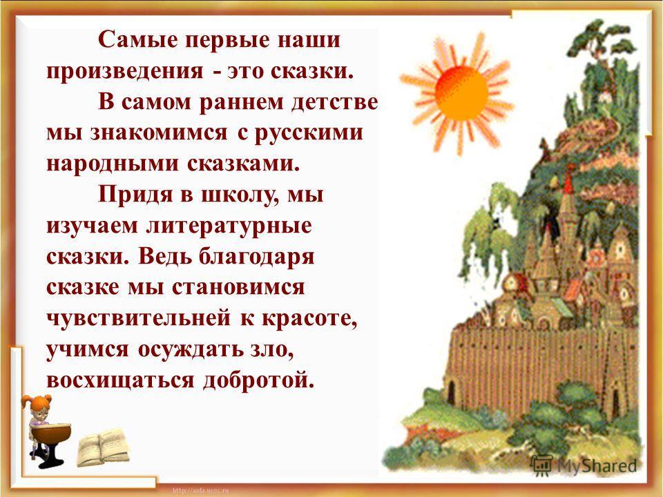 Самые первые наши произведения - это сказки. В самом раннем детстве мы знакомимся с русскими народными сказками. Придя в школу, мы изучаем литературные сказки. Ведь благодаря сказке мы становимся чувствительней к красоте, учимся осуждать зло, восхища