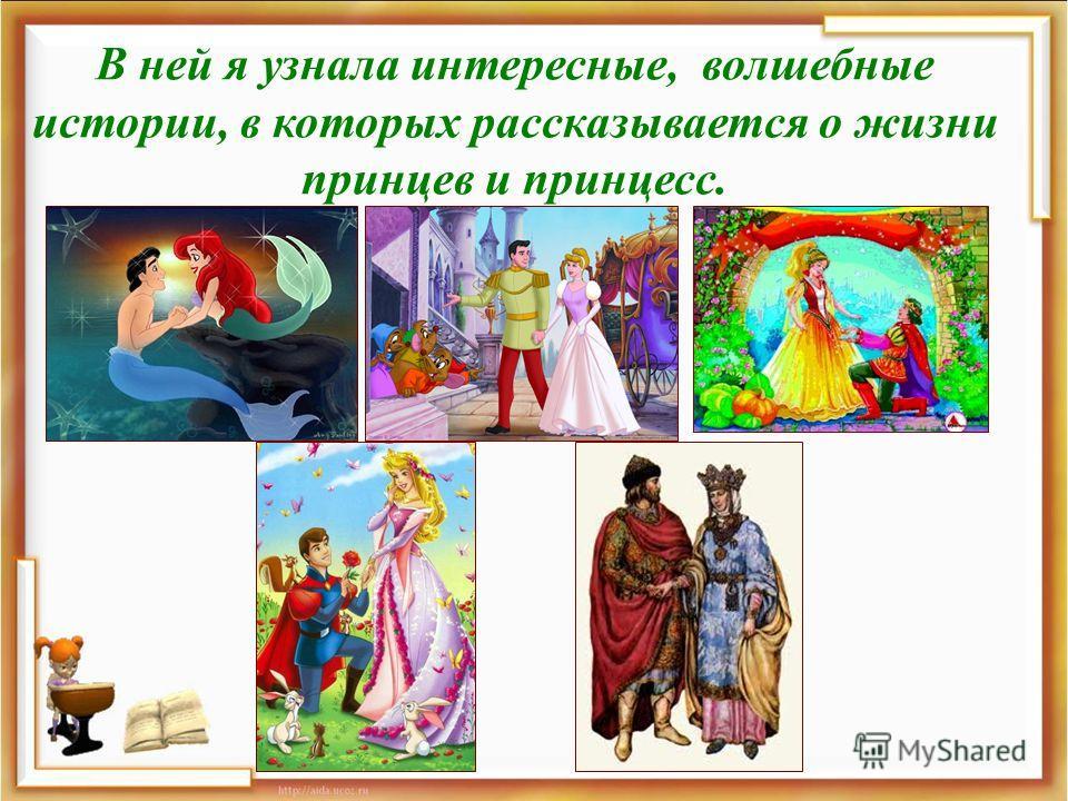 В ней я узнала интересные, волшебные истории, в которых рассказывается о жизни принцев и принцесс.