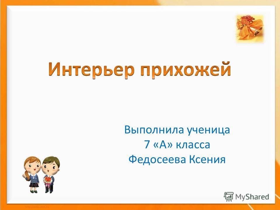 Выполнила ученица 7 «А» класса Федосеева Ксения