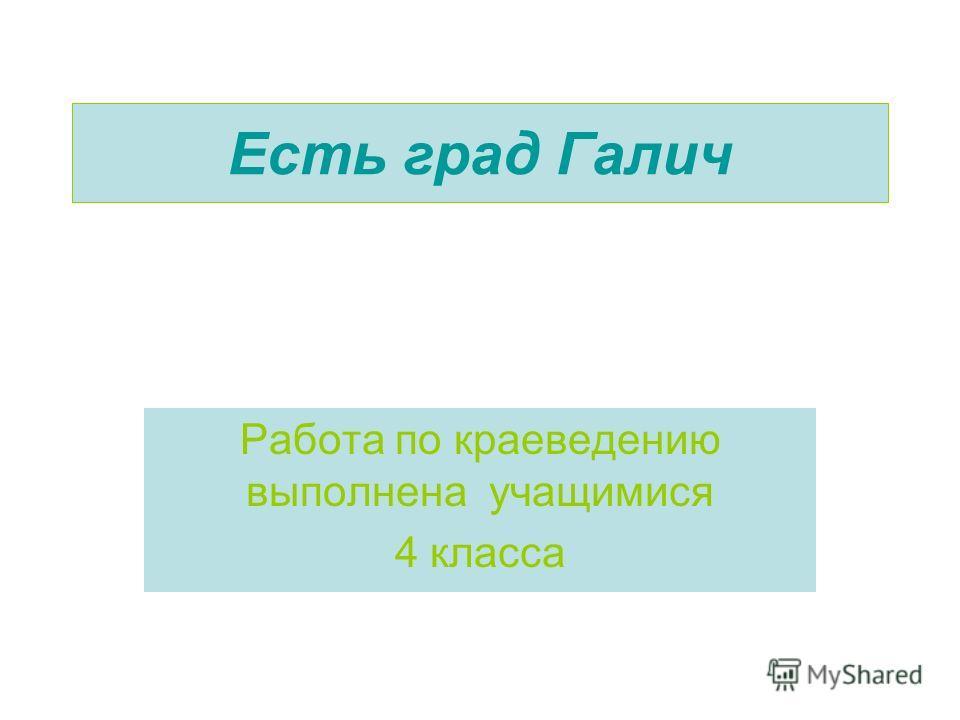 Есть град Галич Работа по краеведению выполнена учащимися 4 класса