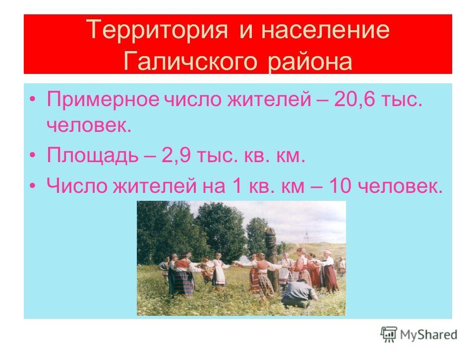 Территория и население Галичского района Примерное число жителей – 20,6 тыс. человек. Площадь – 2,9 тыс. кв. км. Число жителей на 1 кв. км – 10 человек.