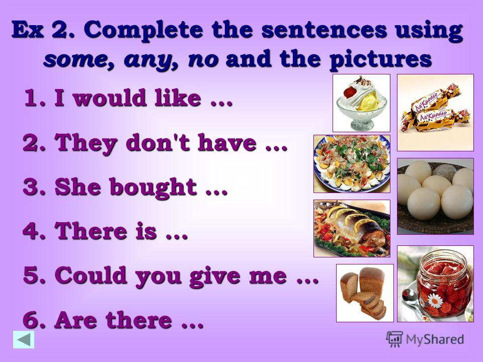 Ex 2. Complete the sentences using some, any, no and the pictures 1. I would like … 2. They don't have … 3. She bought … 4. There is … 5. Could you give me … 6. Are there...