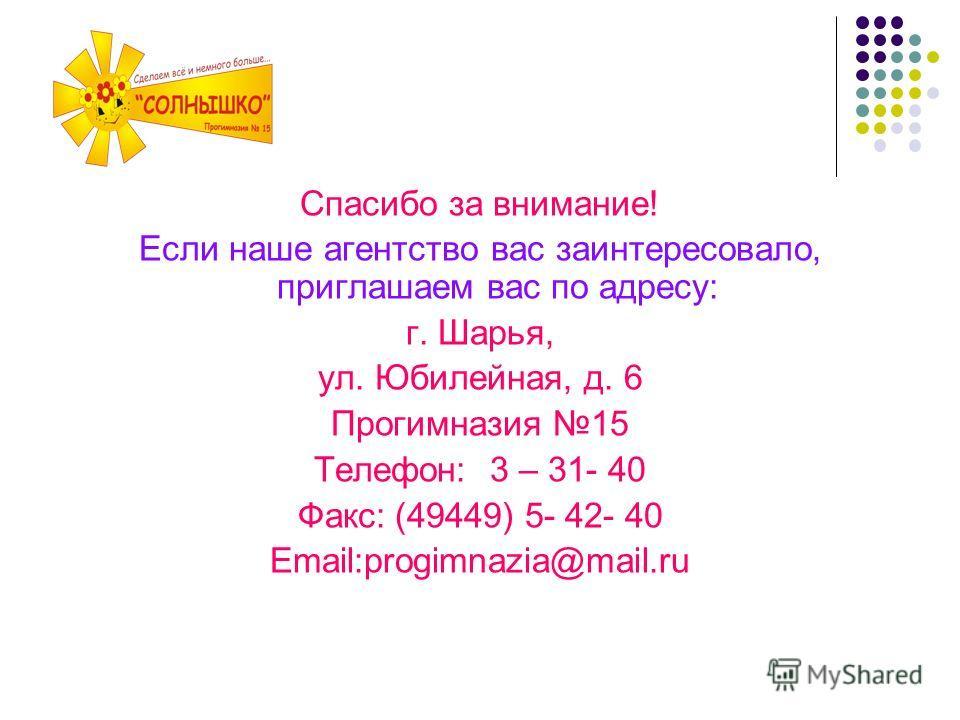 Спасибо за внимание! Если наше агентство вас заинтересовало, приглашаем вас по адресу: г. Шарья, ул. Юбилейная, д. 6 Прогимназия 15 Телефон: 3 – 31- 40 Факс: (49449) 5- 42- 40 Email:progimnazia@mail.ru