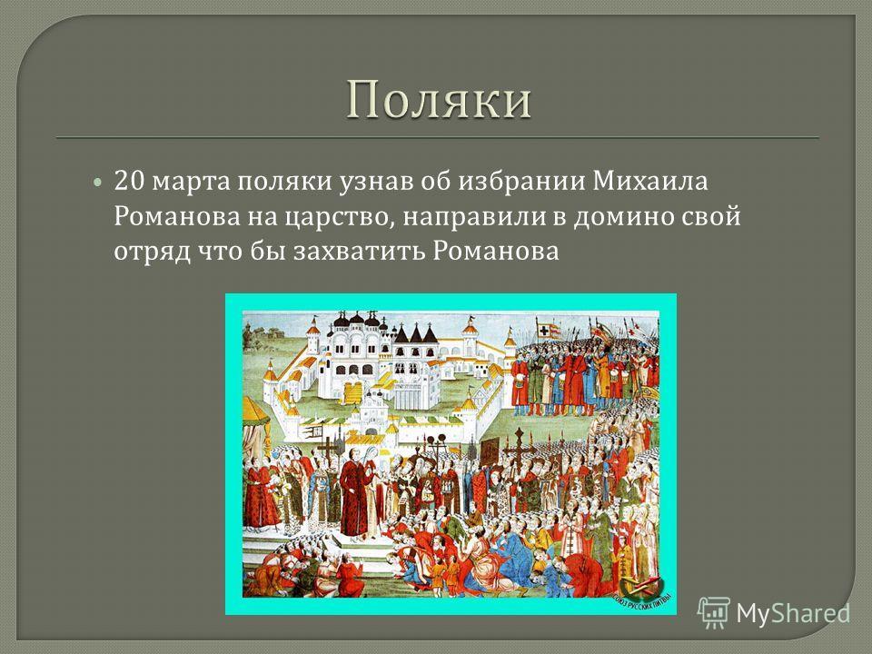 20 марта поляки узнав об избрании Михаила Романова на царство, направили в домино свой отряд что бы захватить Романова