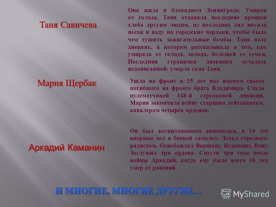 Таня Савичева Она жила в блокадном Ленинграде. Умирая от голода, Таня отдавала последние крошки хлеба другим людям, из последних сил носила песок и воду на городские чердаки, чтобы было чем тушить зажигательные бомбы. Таня вела дневник, в котором рас