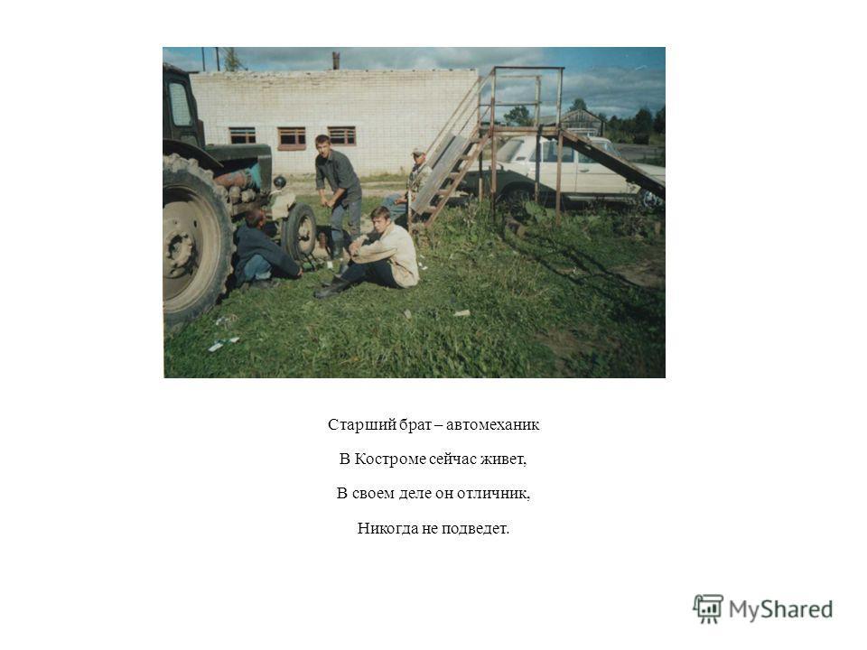 Старший брат – автомеханик В Костроме сейчас живет, В своем деле он отличник, Никогда не подведет.
