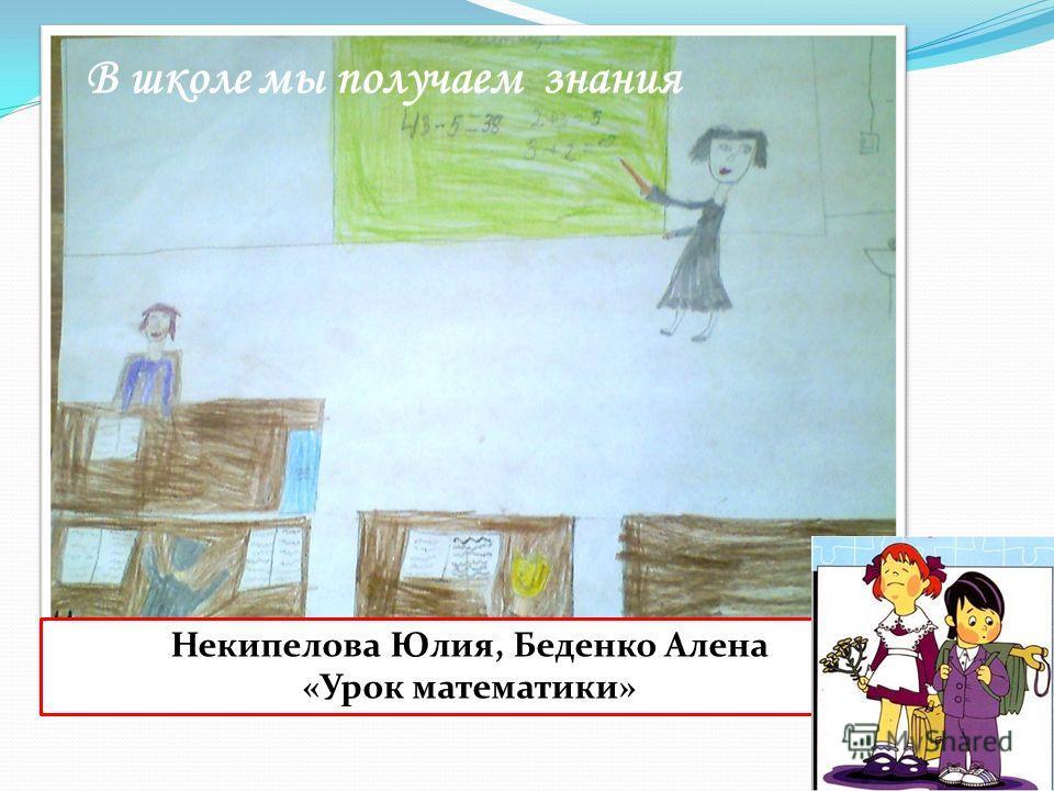 Некипелова Юлия, Беденко Алена «Урок математики» В школе мы получаем знания