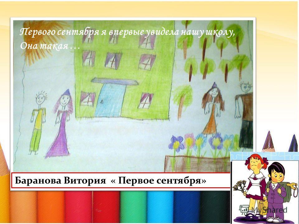 Баранова Витория « Первое сентября» Первого сентября я впервые увидела нашу школу, Она такая …