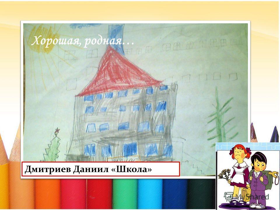 Хорошая, родная… Дмитриев Даниил «Школа»