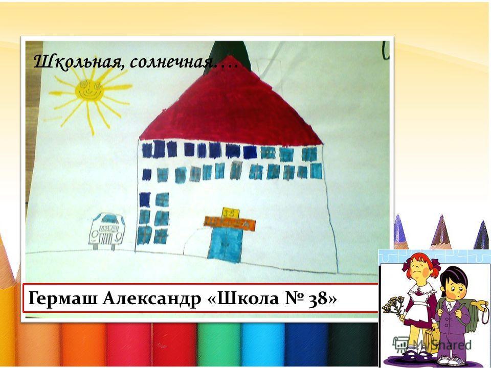Гермаш Александр «Школа 38» Школьная, солнечная….