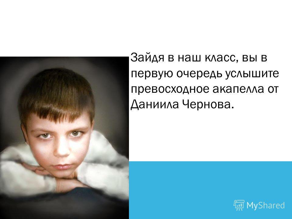 Зайдя в наш класс, вы в первую очередь услышите превосходное акапелла от Даниила Чернова.