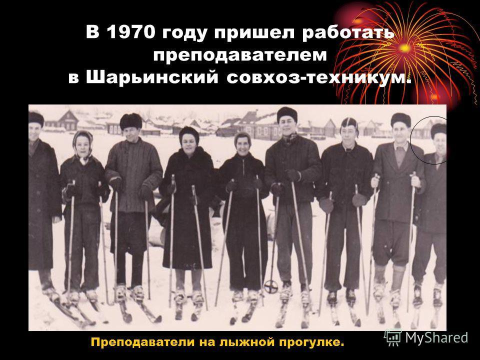 В 1970 году пришел работать преподавателем в Шарьинский совхоз-техникум. Преподаватели на лыжной прогулке.