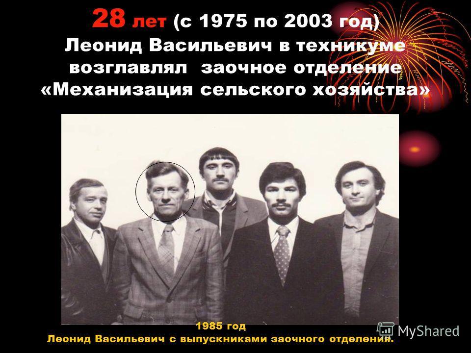 28 лет (с 1975 по 2003 год) Леонид Васильевич в техникуме возглавлял заочное отделение «Механизация сельского хозяйства» 1985 год Леонид Васильевич с выпускниками заочного отделения.