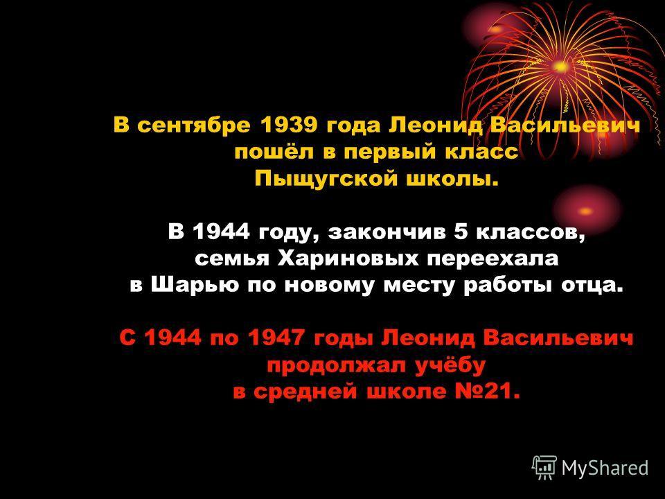 В сентябре 1939 года Леонид Васильевич пошёл в первый класс Пыщугской школы. В 1944 году, закончив 5 классов, семья Хариновых переехала в Шарью по новому месту работы отца. С 1944 по 1947 годы Леонид Васильевич продолжал учёбу в средней школе 21.
