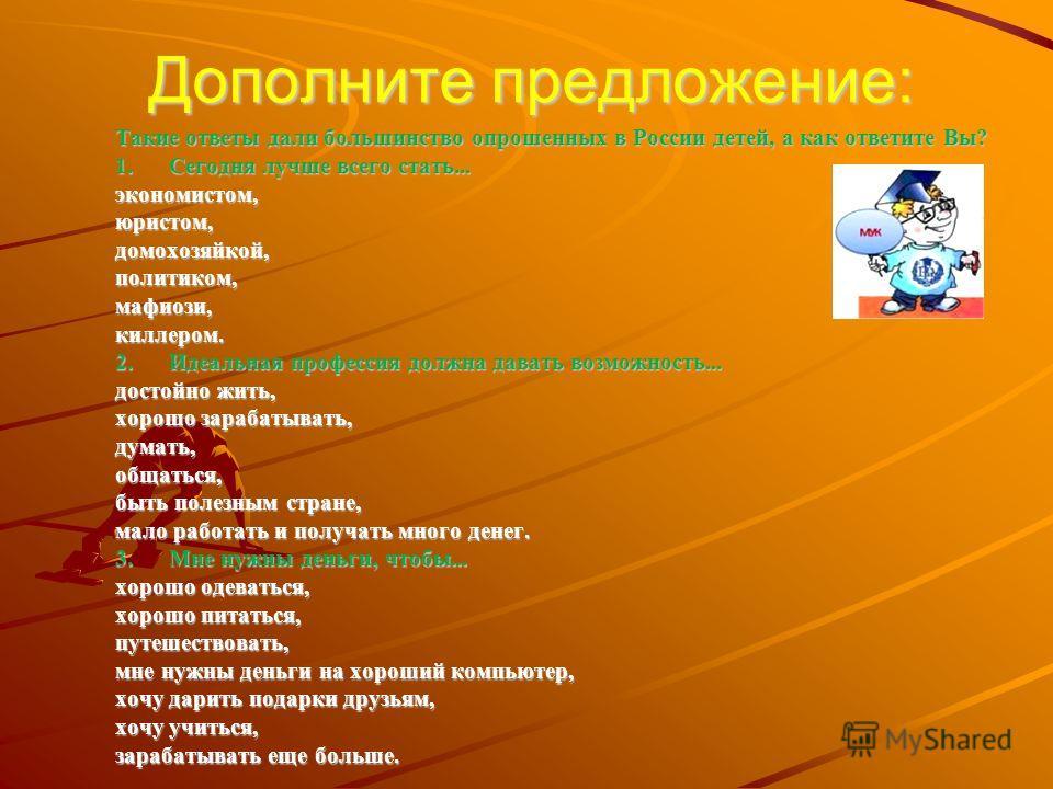 Такие ответы дали большинство опрошенных в России детей, а как ответите Вы? 1.Сегодня лучше всего стать... экономистом,юристом,домохозяйкой,политиком,мафиози,киллером. 2.Идеальная профессия должна давать возможность... достойно жить, хорошо зарабатыв