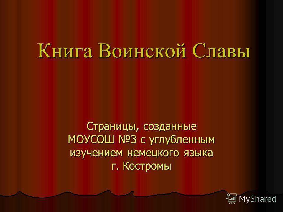 Книга Воинской Славы Страницы, созданные МОУСОШ 3 с углубленным изучением немецкого языка г. Костромы
