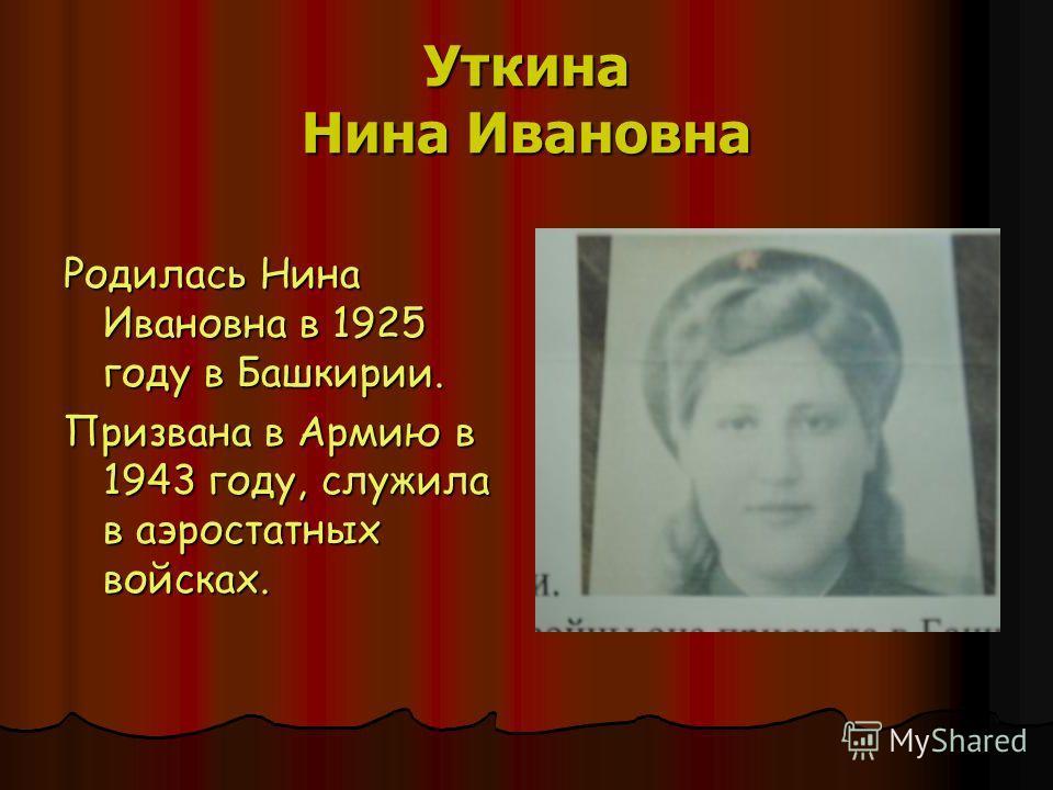 Уткина Нина Ивановна Родилась Нина Ивановна в 1925 году в Башкирии. Призвана в Армию в 1943 году, служила в аэростатных войсках.