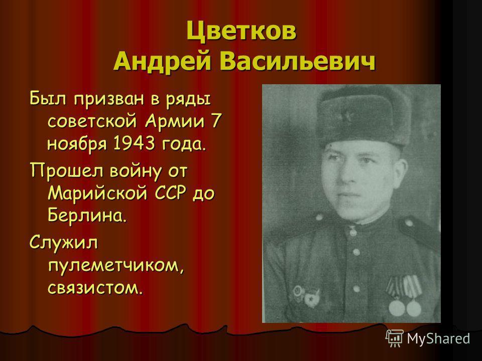 Цветков Андрей Васильевич Был призван в ряды советской Армии 7 ноября 1943 года. Прошел войну от Марийской ССР до Берлина. Служил пулеметчиком, связистом.