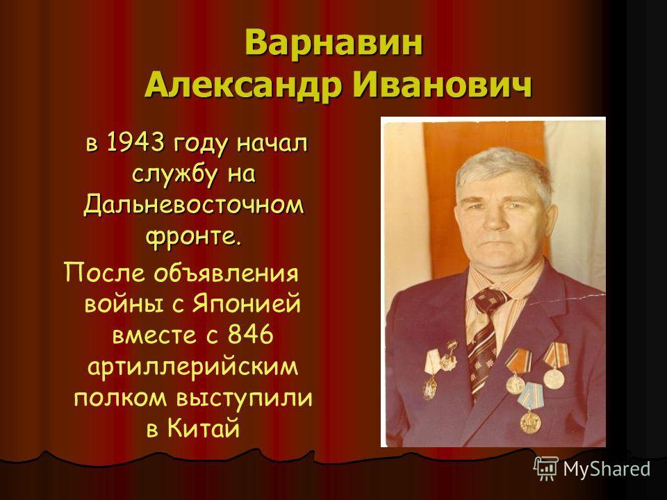 Варнавин Александр Иванович в 1943 году начал службу на Дальневосточном фронте. в 1943 году начал службу на Дальневосточном фронте. После объявления войны с Японией вместе с 846 артиллерийским полком выступили в Китай