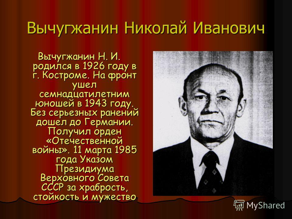 Вычугжанин Николай Иванович Вычугжанин Н. И. родился в 1926 году в г. Костроме. На фронт ушел семнадцатилетним юношей в 1943 году. Без серьезных ранений дошел до Германии. Получил орден «Отечественной войны». 11 марта 1985 года Указом Президиума Верх