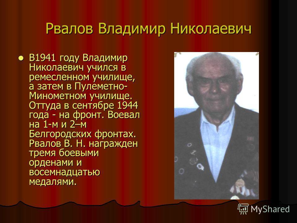 Рвалов Владимир Николаевич В1941 году Владимир Николаевич учился в ремесленном училище, а затем в Пулеметно- Минометном училище. Оттуда в сентябре 1944 года - на фронт. Воевал на 1-м и 2–м Белгородских фронтах. Рвалов В. Н. награжден тремя боевыми ор