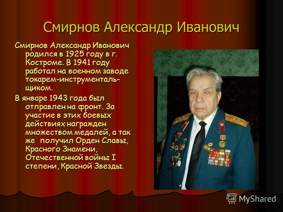Смирнов Александр Иванович Смирнов Александр Иванович родился в 1925 году в г. Костроме. В 1941 году работал на военном заводе токарем-инструменталь- щиком. В январе 1943 года был отправлен на фронт. За участие в этих боевых действиях награжден множе