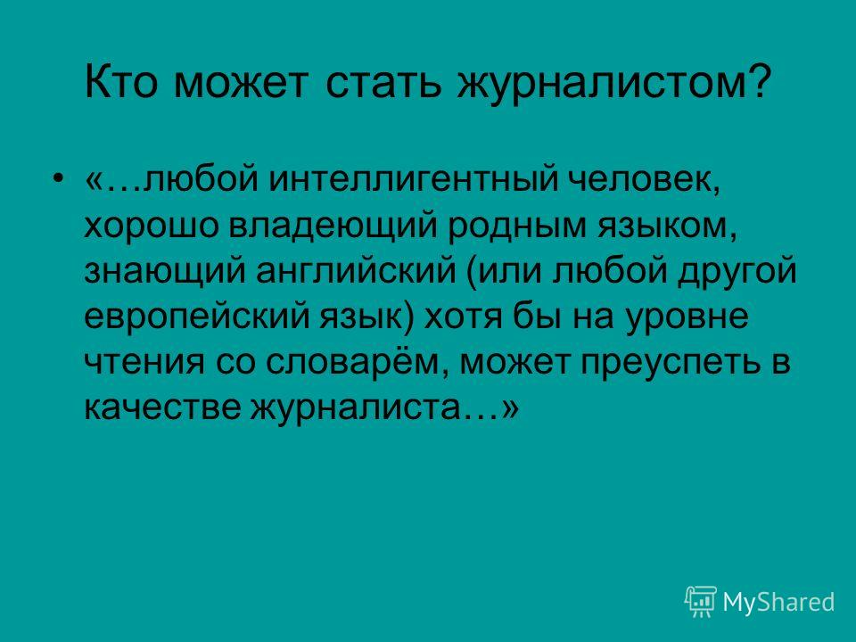 Кто может стать журналистом? «…любой интеллигентный человек, хорошо владеющий родным языком, знающий английский (или любой другой европейский язык) хотя бы на уровне чтения со словарём, может преуспеть в качестве журналиста…»