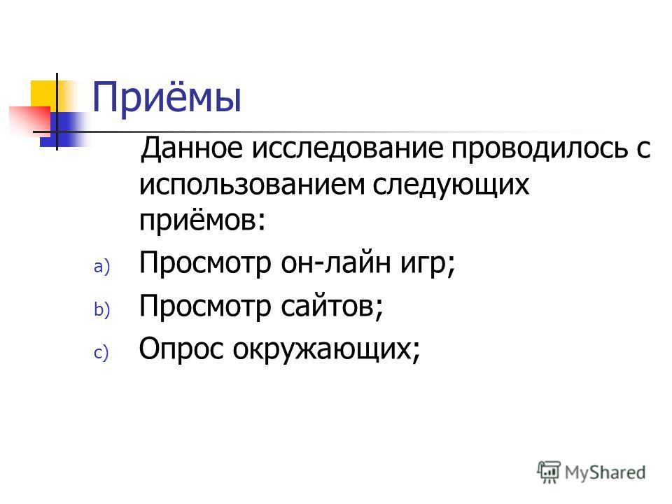 Приёмы Данное исследование проводилось с использованием следующих приёмов: a) Просмотр он-лайн игр; b) Просмотр сайтов; c) Опрос окружающих;
