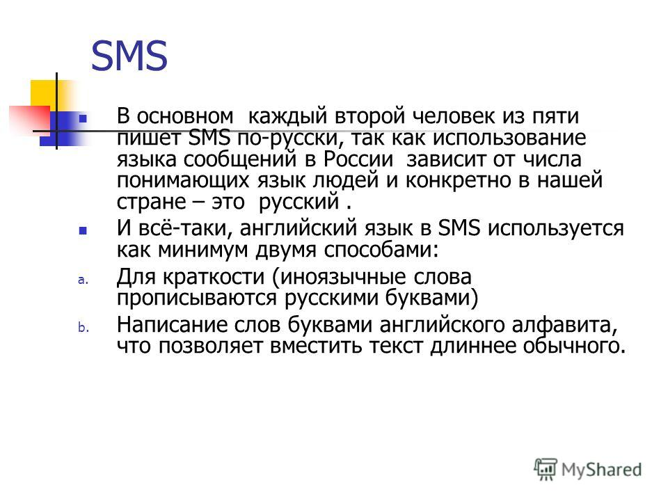 SMS В основном каждый второй человек из пяти пишет SMS по-русски, так как использование языка сообщений в России зависит от числа понимающих язык людей и конкретно в нашей стране – это русский. И всё-таки, английский язык в SMS используется как миним