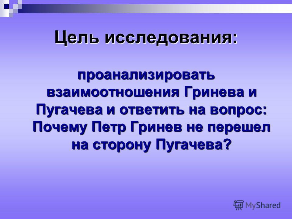 Цель исследования: проанализировать взаимоотношения Гринева и Пугачева и ответить на вопрос: Почему Петр Гринев не перешел на сторону Пугачева?