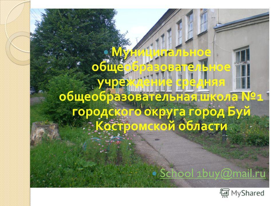 Муниципальное общеобразовательное учреждение средняя общеобразовательная школа 1 городского округа город Буй Костромской области School 1buy@mail.ru School 1buy@mail.ru
