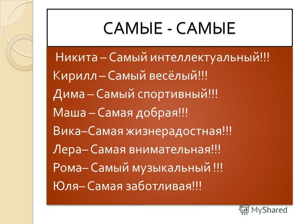 САМЫЕ - САМЫЕ Никита – Самый интеллектуальный !!! Кирилл – Самый весёлый !!! Дима – Самый спортивный !!! Маша – Самая добрая !!! Вика – Самая жизнерадостная !!! Лера – Самая внимательная !!! Рома – Самый музыкальный !!! Юля – Самая заботливая !!! Ник