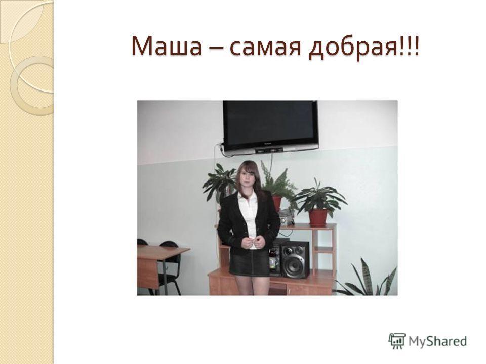 Маша – самая добрая !!!
