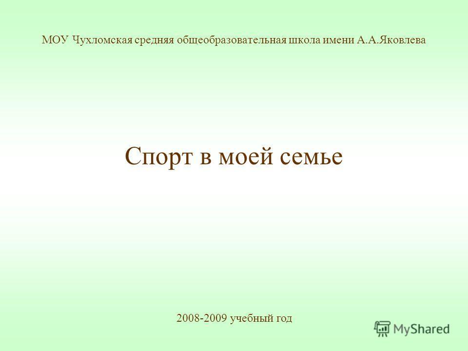 МОУ Чухломская средняя общеобразовательная школа имени А.А.Яковлева Спорт в моей семье 2008-2009 учебный год