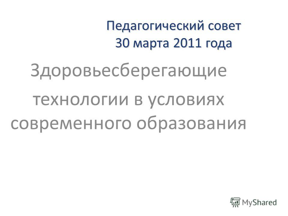 Педагогический совет 30 марта 2011 года Здоровьесберегающие технологии в условиях современного образования