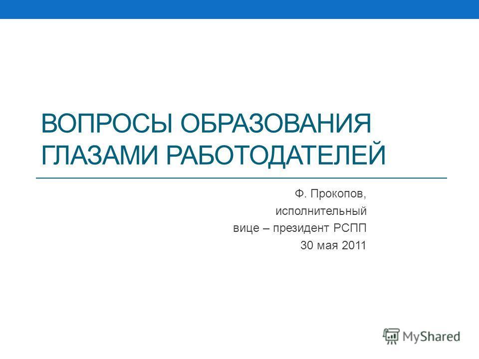 ВОПРОСЫ ОБРАЗОВАНИЯ ГЛАЗАМИ РАБОТОДАТЕЛЕЙ Ф. Прокопов, исполнительный вице – президент РСПП 30 мая 2011