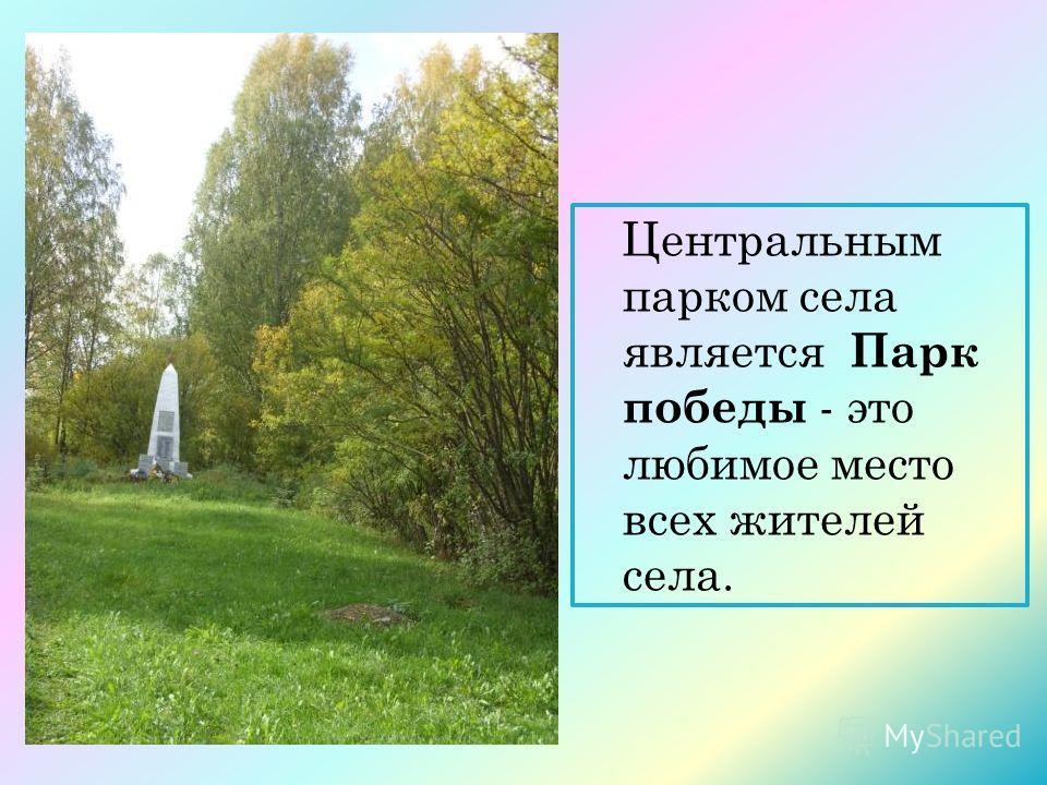 Центральным парком села является Парк победы - это любимое место всех жителей села.