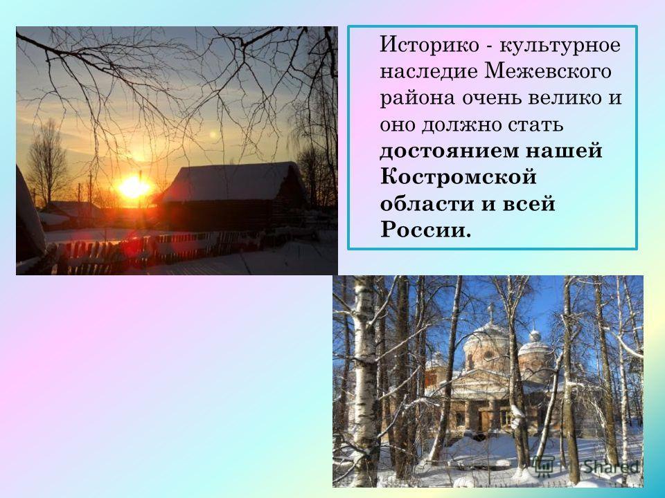 Историко - культурное наследие Межевского района очень велико и оно должно стать достоянием нашей Костромской области и всей России.