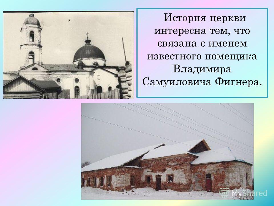 История церкви интересна тем, что связана с именем известного помещика Владимира Самуиловича Фигнера.