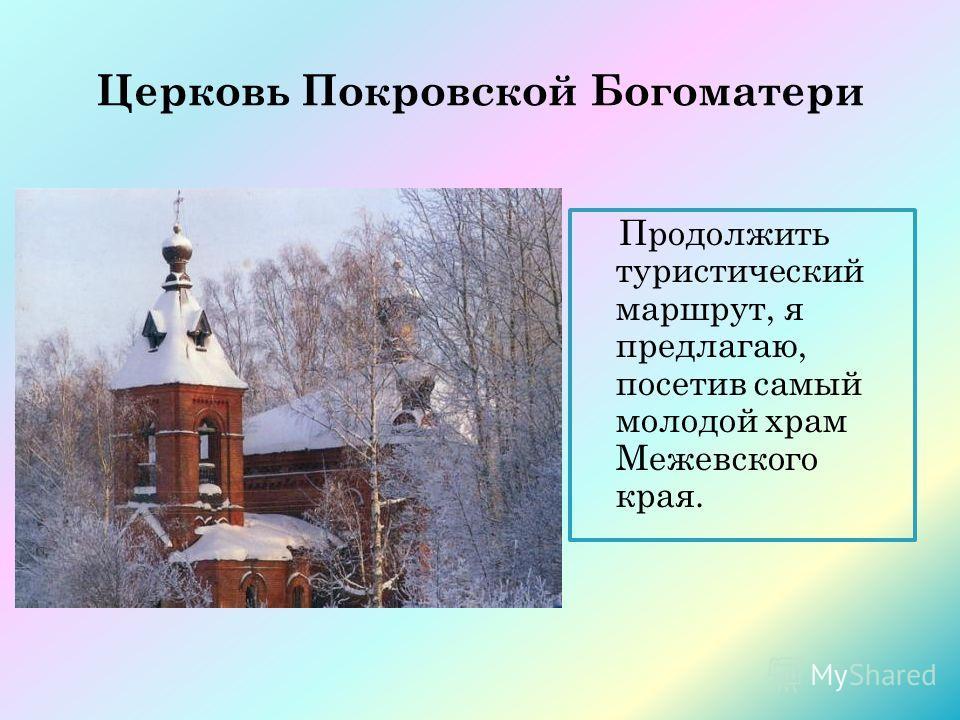 Церковь Покровской Богоматери Продолжить туристический маршрут, я предлагаю, посетив самый молодой храм Межевского края.